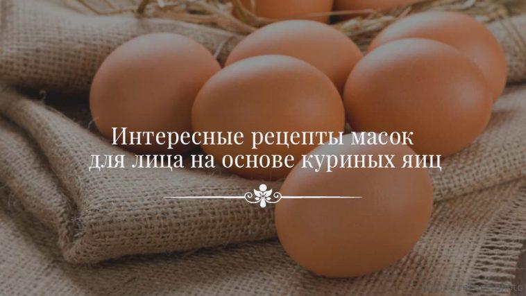Интересные рецепты масок для лица на основе куриных яиц